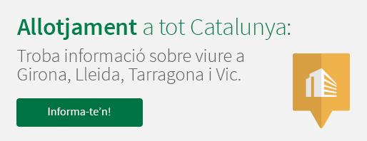 Allotjament a tot Catalunya: troba informació sobre viure a Girona, Lleida, Tarragona i Vic. Informa-te'n!